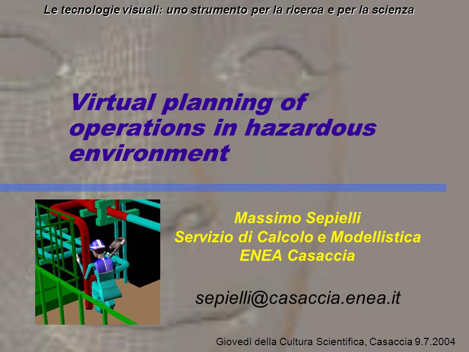 Virtual planning of operations in hazardous environment Le tecnologie visuali: uno strumento per la ricerca e per la scienza Massimo Sepielli Servizio di Calcolo e Modellistica ENEA Casaccia sepielli@casaccia.enea.it Giovedì della Cultura Scientifica, Casaccia 9.7.2004