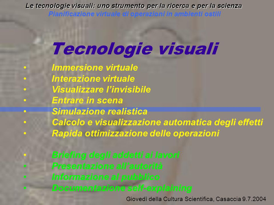 Scenario Creation Scenario Screen of each worker Task Selection Le tecnologie visuali: uno strumento per la ricerca e per la scienza Pianificazione virtuale di operazioni in ambienti ostili Giovedì della Cultura Scientifica, Casaccia 9.7.2004