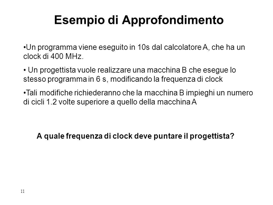 11 Esempio di Approfondimento Un programma viene eseguito in 10s dal calcolatore A, che ha un clock di 400 MHz. Un progettista vuole realizzare una ma