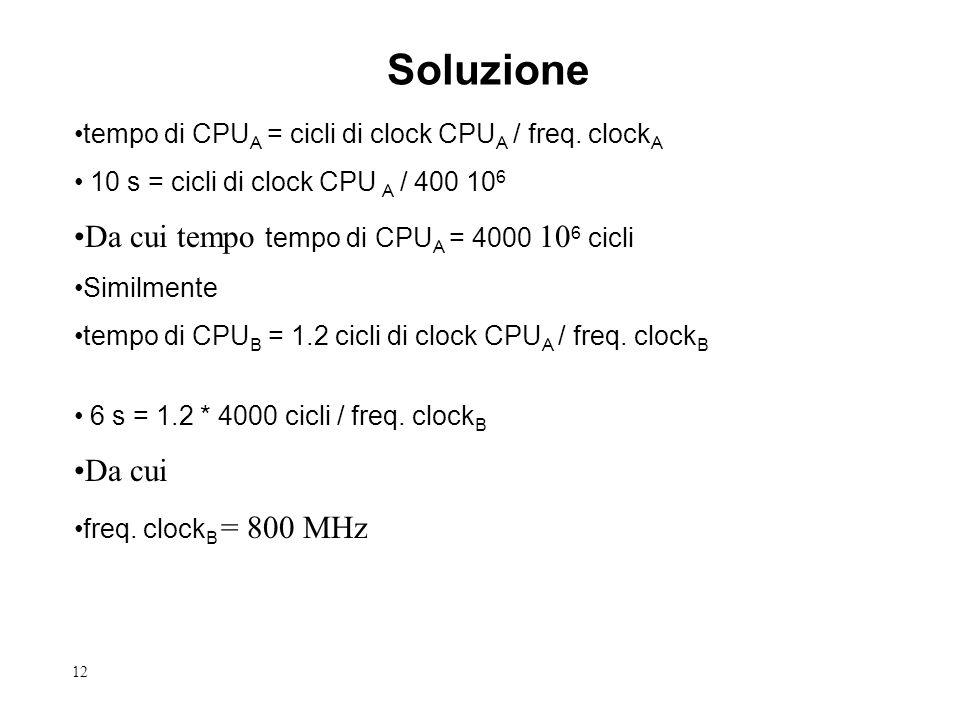 12 Soluzione tempo di CPU A = cicli di clock CPU A / freq. clock A 10 s = cicli di clock CPU A / 400 10 6 Da cui tempo tempo di CPU A = 4000 10 6 cicl