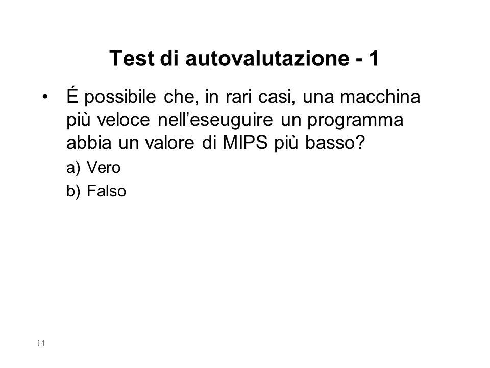 14 Test di autovalutazione - 1 É possibile che, in rari casi, una macchina più veloce nell'eseuguire un programma abbia un valore di MIPS più basso? a