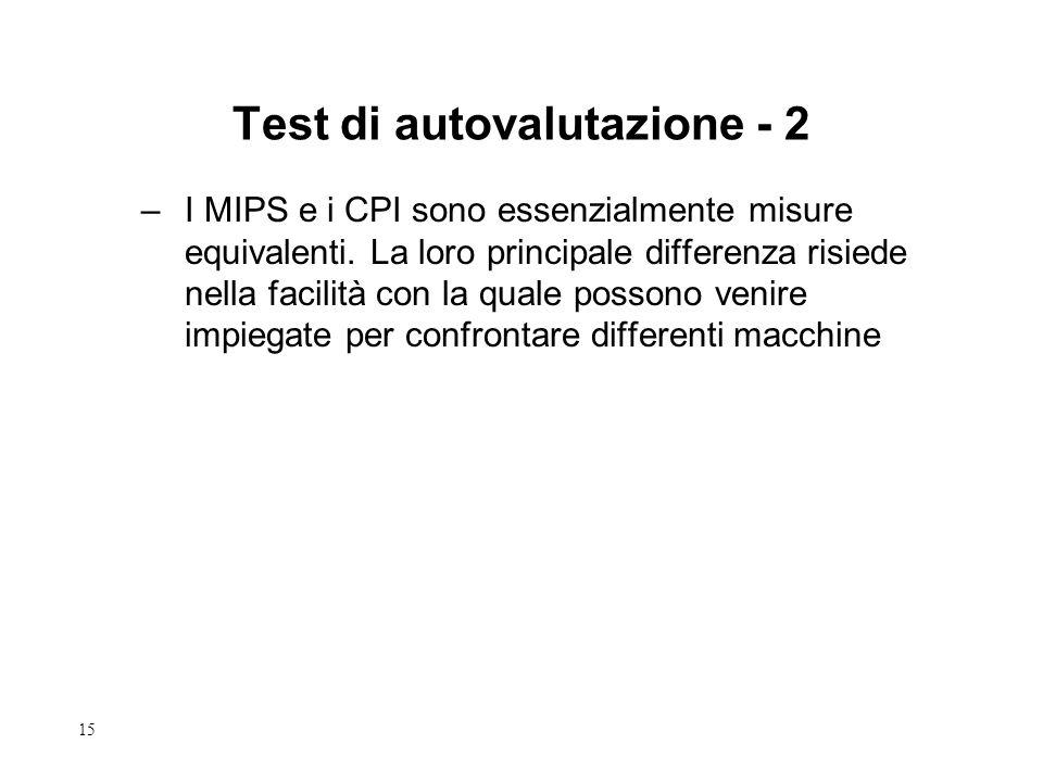 15 Test di autovalutazione - 2 –I MIPS e i CPI sono essenzialmente misure equivalenti. La loro principale differenza risiede nella facilità con la qua