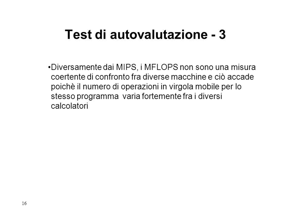 16 Test di autovalutazione - 3 Diversamente dai MIPS, i MFLOPS non sono una misura coertente di confronto fra diverse macchine e ciò accade poichè il