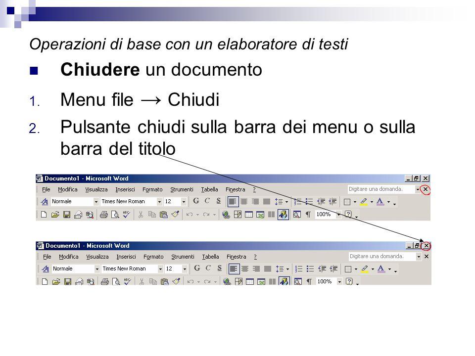 Operazioni di base con un elaboratore di testi Chiudere un documento 1. Menu file → Chiudi 2. Pulsante chiudi sulla barra dei menu o sulla barra del t
