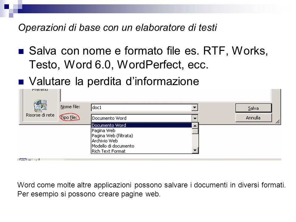 Operazioni di base con un elaboratore di testi Salva con nome e formato file es. RTF, Works, Testo, Word 6.0, WordPerfect, ecc. Valutare la perdita d'