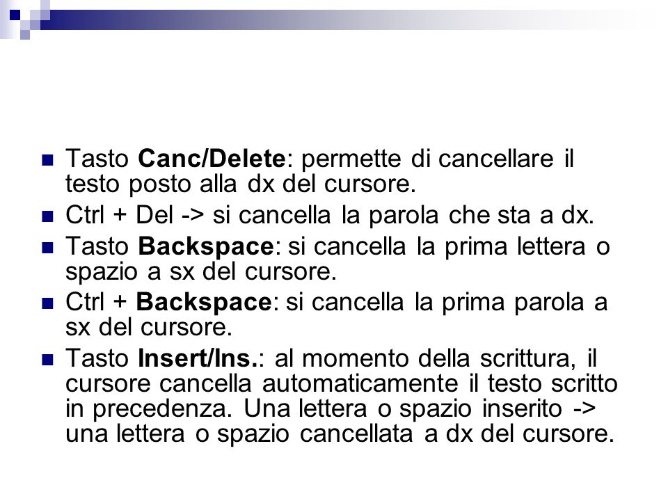 Tasto Canc/Delete: permette di cancellare il testo posto alla dx del cursore. Ctrl + Del -> si cancella la parola che sta a dx. Tasto Backspace: si ca