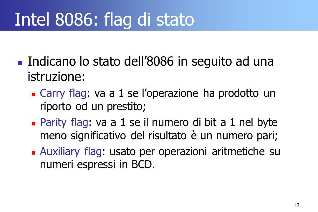 12 Intel 8086: flag di stato Indicano lo stato dell'8086 in seguito ad una istruzione: Carry flag: va a 1 se l'operazione ha prodotto un riporto od un