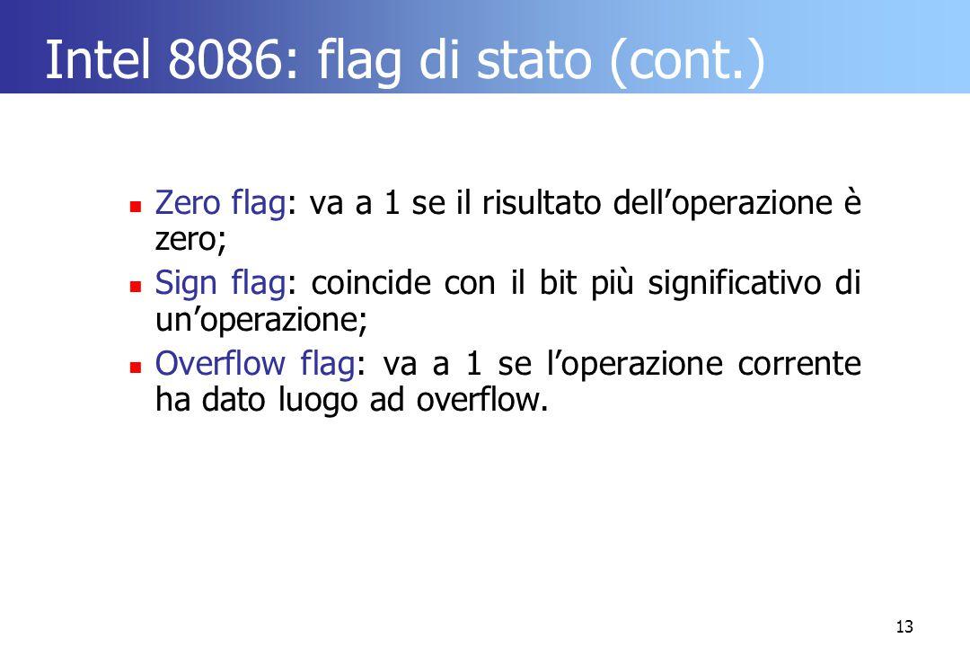 13 Intel 8086: flag di stato (cont.) Zero flag: va a 1 se il risultato dell'operazione è zero; Sign flag: coincide con il bit più significativo di un'