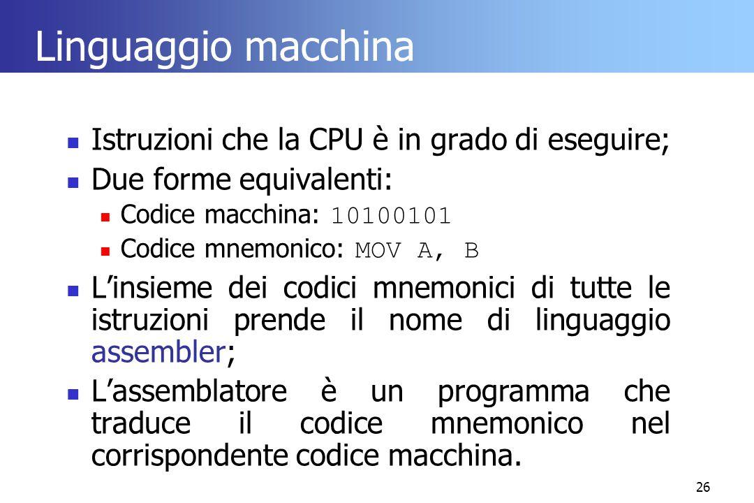 26 Linguaggio macchina Istruzioni che la CPU è in grado di eseguire; Due forme equivalenti: Codice macchina: 10100101 Codice mnemonico: MOV A, B L'ins