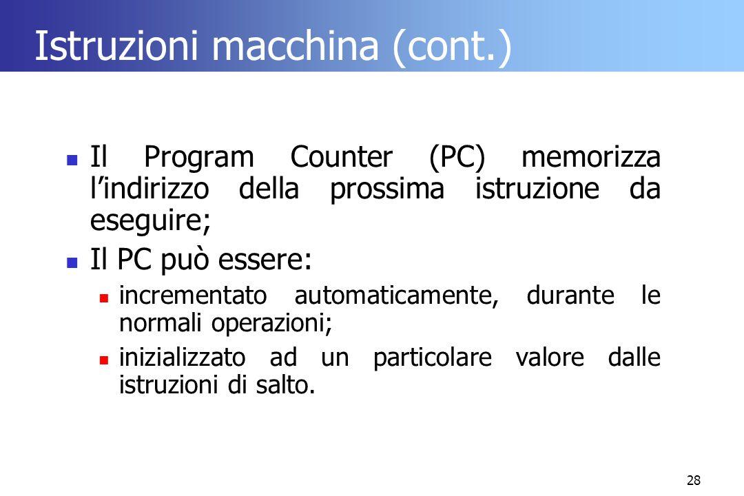 28 Istruzioni macchina (cont.) Il Program Counter (PC) memorizza l'indirizzo della prossima istruzione da eseguire; Il PC può essere: incrementato aut
