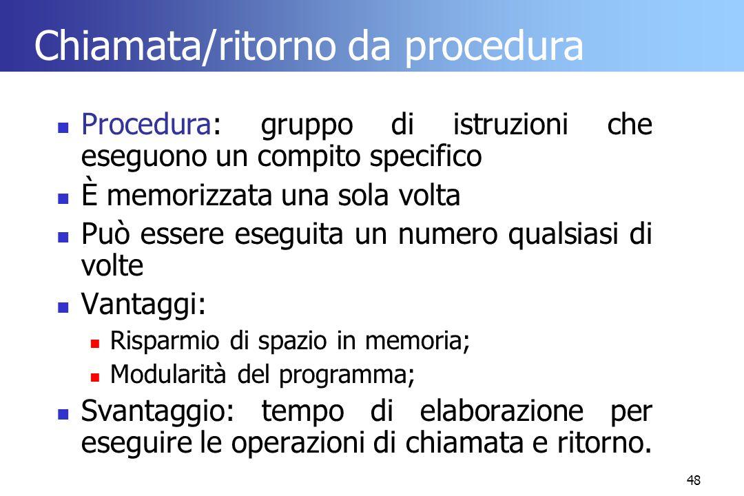 48 Chiamata/ritorno da procedura Procedura: gruppo di istruzioni che eseguono un compito specifico È memorizzata una sola volta Può essere eseguita un