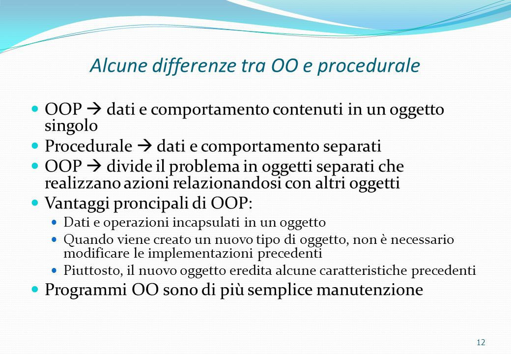 12 Alcune differenze tra OO e procedurale OOP  dati e comportamento contenuti in un oggetto singolo Procedurale  dati e comportamento separati OOP 