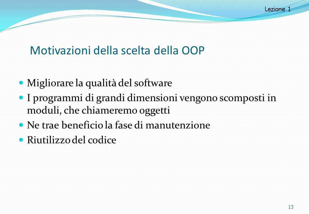 Motivazioni della scelta della OOP Migliorare la qualità del software I programmi di grandi dimensioni vengono scomposti in moduli, che chiameremo ogg