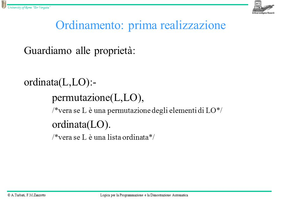 © A.Turbati, F.M.ZanzottoLogica per la Programmazione e la Dimostrazione Automatica University of Rome Tor Vergata Ordinamento: prima realizzazione Guardiamo alle proprietà: ordinata(L,LO):- permutazione(L,LO), /*vera se L è una permutazione degli elementi di LO*/ ordinata(LO).