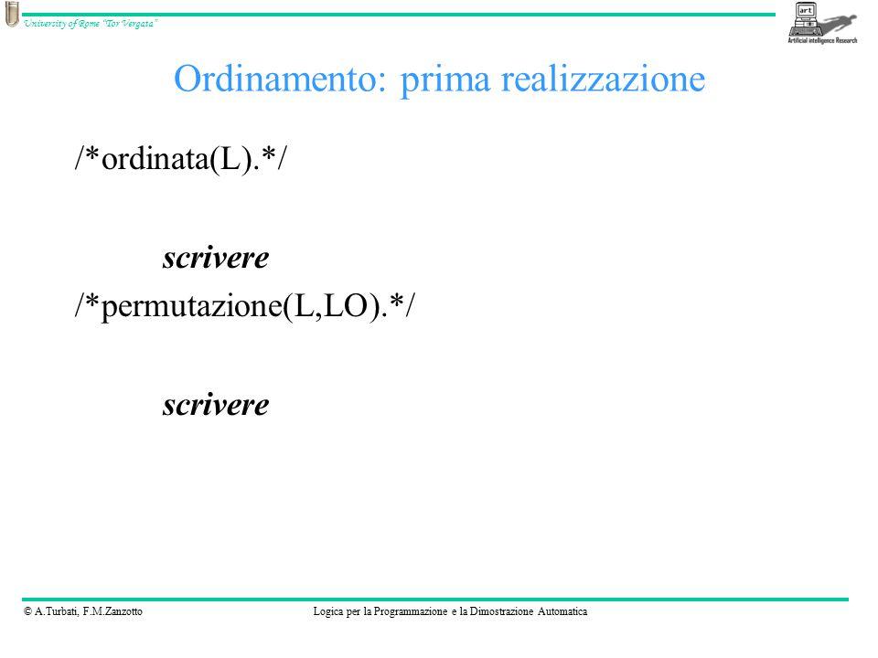 © A.Turbati, F.M.ZanzottoLogica per la Programmazione e la Dimostrazione Automatica University of Rome Tor Vergata Ordinamento: prima realizzazione /*ordinata(L).*/ scrivere /*permutazione(L,LO).*/ scrivere