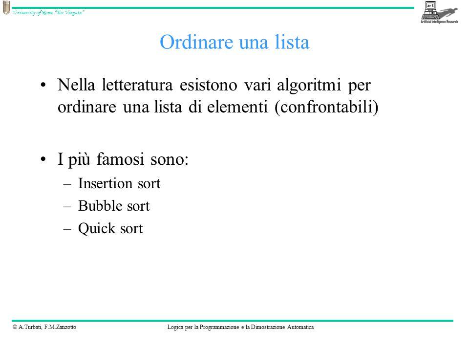 © A.Turbati, F.M.ZanzottoLogica per la Programmazione e la Dimostrazione Automatica University of Rome Tor Vergata Nella letteratura esistono vari algoritmi per ordinare una lista di elementi (confrontabili) I più famosi sono: –Insertion sort –Bubble sort –Quick sort Ordinare una lista
