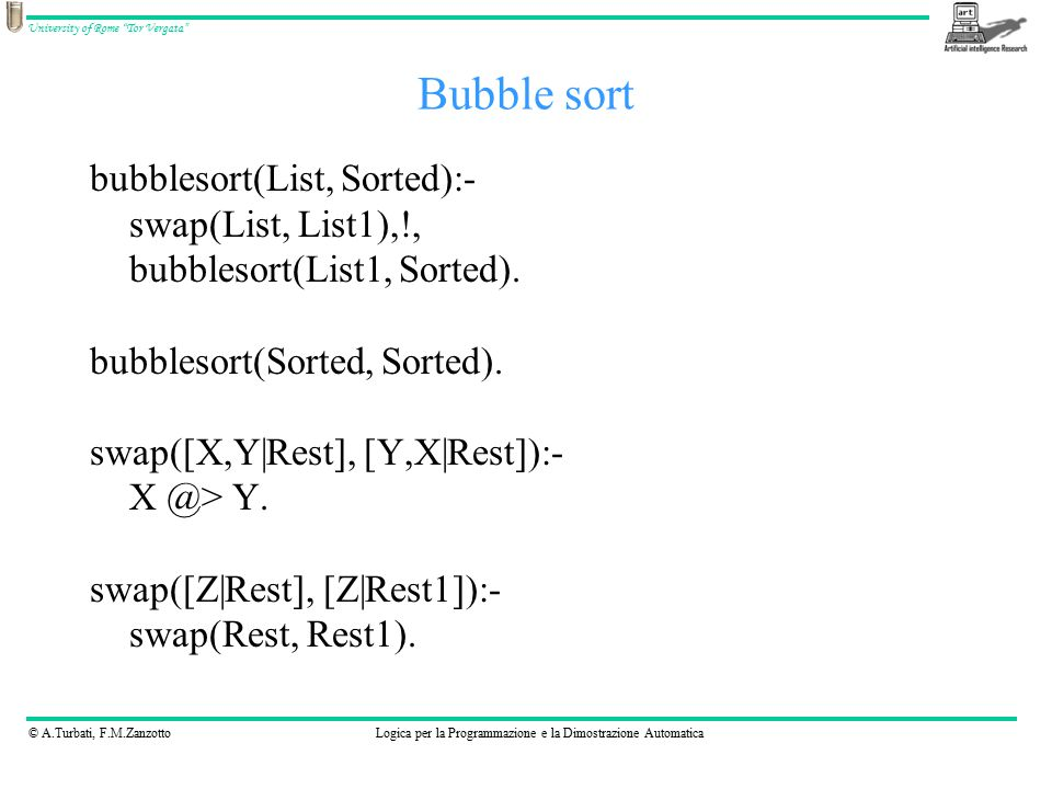 © A.Turbati, F.M.ZanzottoLogica per la Programmazione e la Dimostrazione Automatica University of Rome Tor Vergata bubblesort(List, Sorted):- swap(List, List1),!, bubblesort(List1, Sorted).
