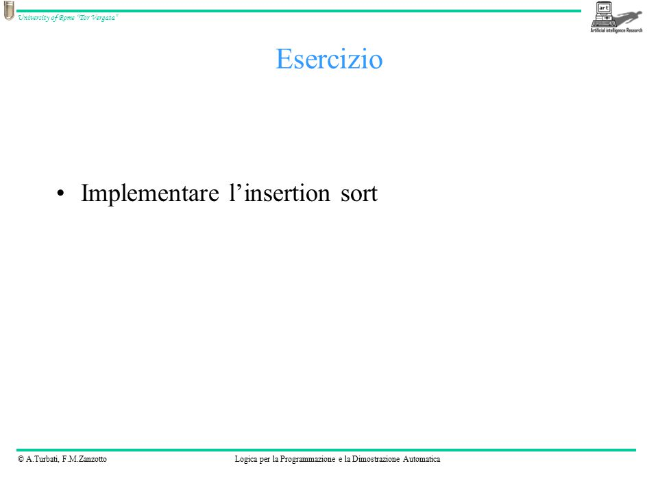 © A.Turbati, F.M.ZanzottoLogica per la Programmazione e la Dimostrazione Automatica University of Rome Tor Vergata Implementare l'insertion sort Esercizio