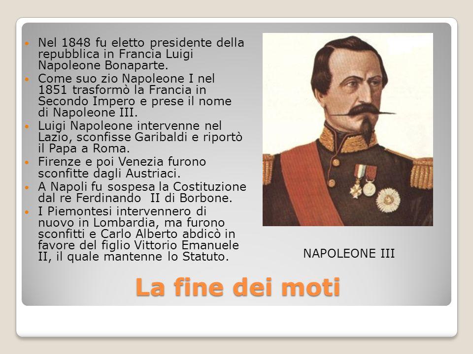 La fine dei moti Nel 1848 fu eletto presidente della repubblica in Francia Luigi Napoleone Bonaparte. Come suo zio Napoleone I nel 1851 trasformò la F