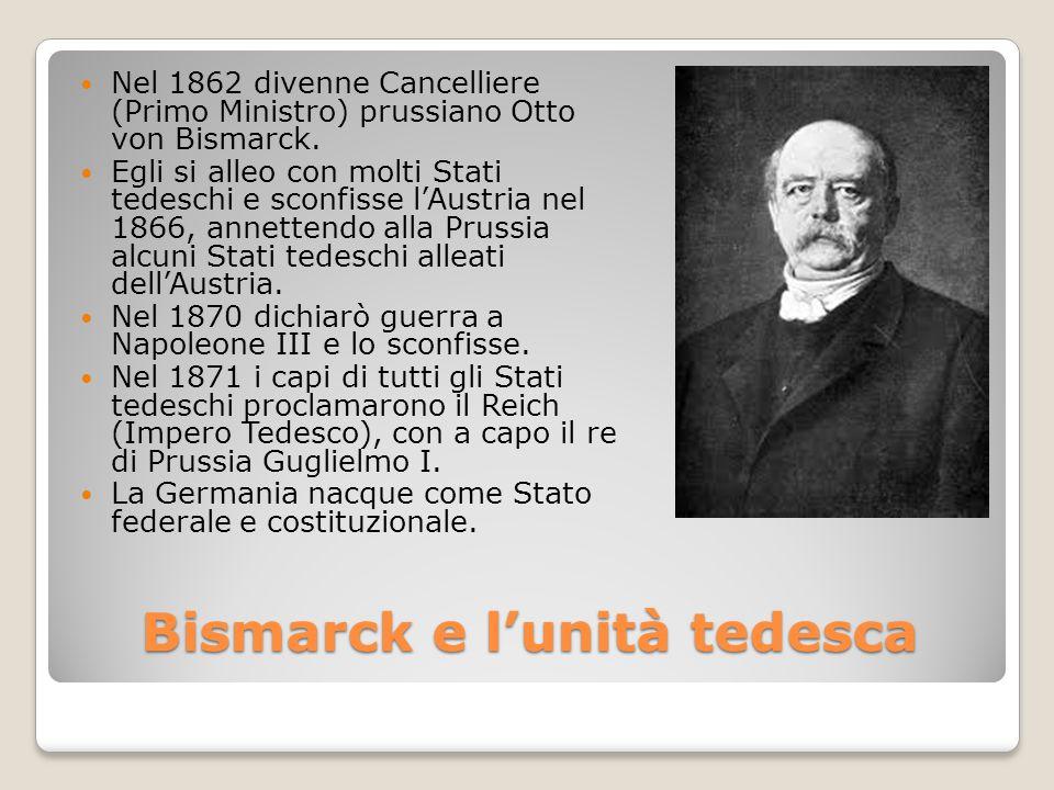Bismarck e l'unità tedesca Nel 1862 divenne Cancelliere (Primo Ministro) prussiano Otto von Bismarck. Egli si alleo con molti Stati tedeschi e sconfis