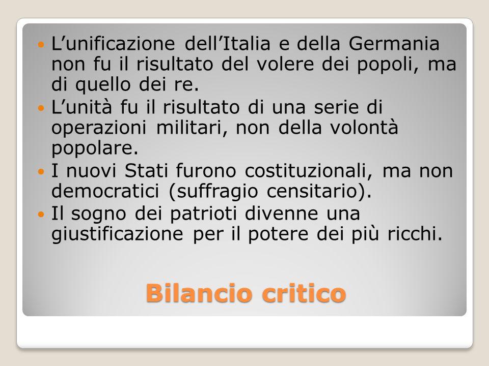 Bilancio critico L'unificazione dell'Italia e della Germania non fu il risultato del volere dei popoli, ma di quello dei re. L'unità fu il risultato d