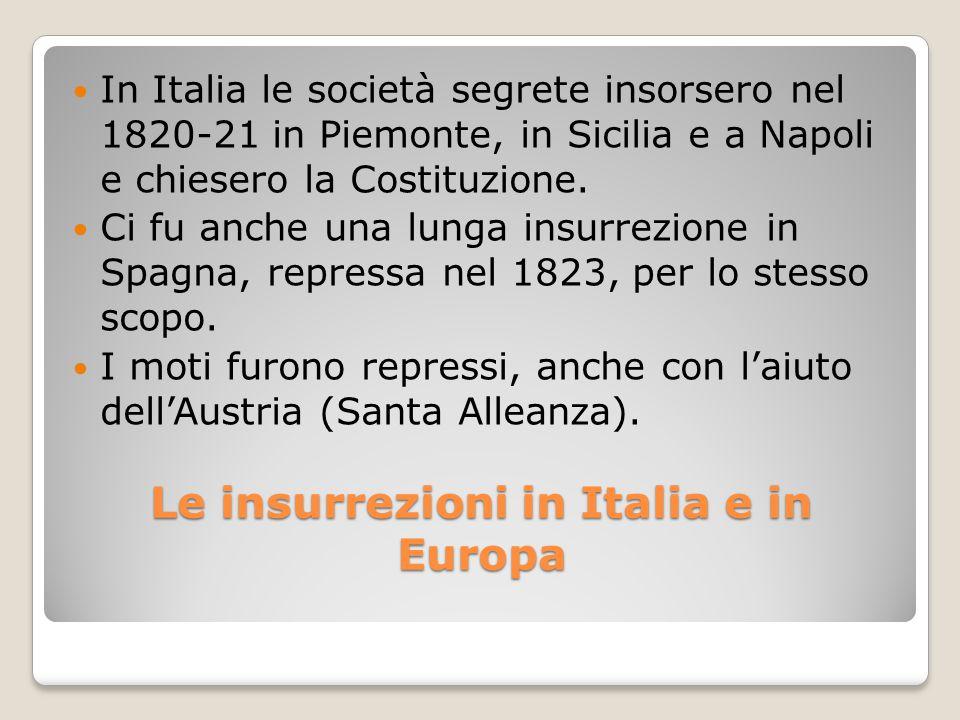 Le insurrezioni in Italia e in Europa In Italia le società segrete insorsero nel 1820-21 in Piemonte, in Sicilia e a Napoli e chiesero la Costituzione
