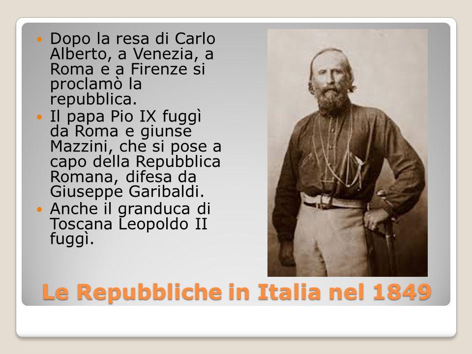 Le Repubbliche in Italia nel 1849 Dopo la resa di Carlo Alberto, a Venezia, a Roma e a Firenze si proclamò la repubblica. Il papa Pio IX fuggì da Roma