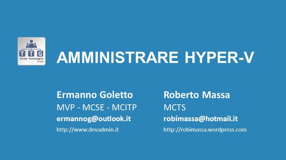 AMMINISTRARE HYPER-V Ermanno Goletto MVP - MCSE - MCITP ermannog@outlook.it http://www.devadmin.it MCTS robimassa@hotmail.it http://robimassa.wordpres