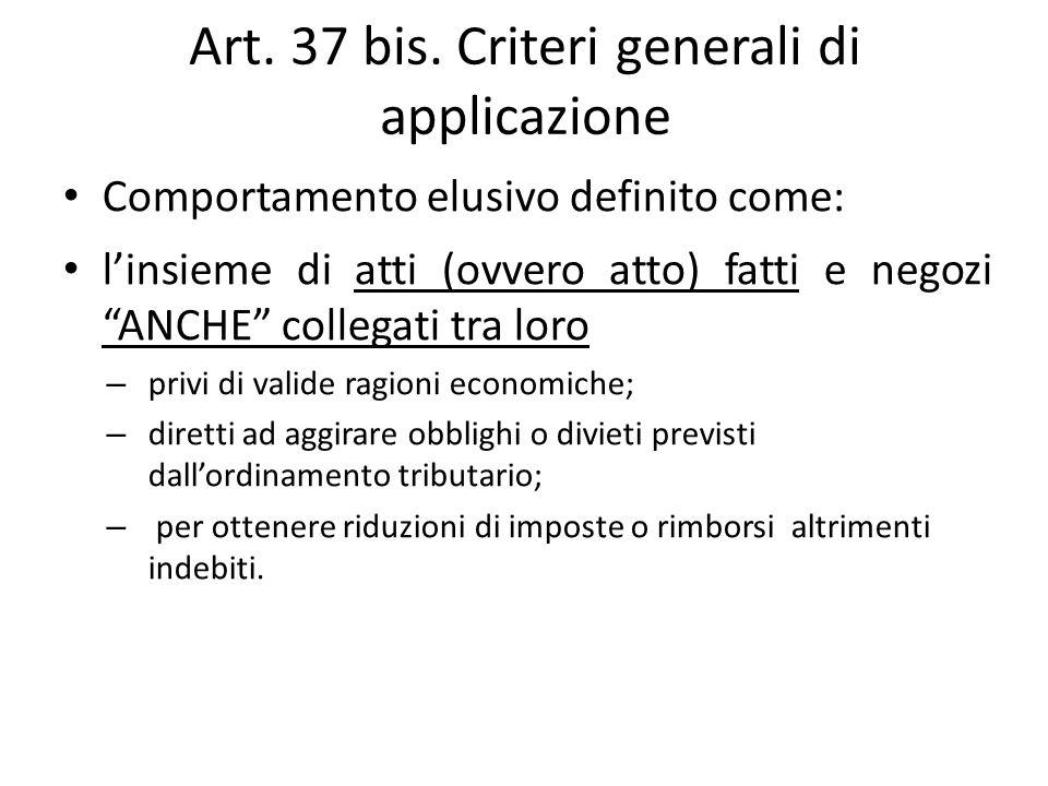 """Art. 37 bis. Criteri generali di applicazione Comportamento elusivo definito come: l'insieme di atti (ovvero atto) fatti e negozi """"ANCHE"""" collegati tr"""
