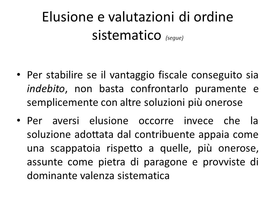 Elusione e valutazioni di ordine sistematico (segue) Per stabilire se il vantaggio fiscale conseguito sia indebito, non basta confrontarlo puramente e