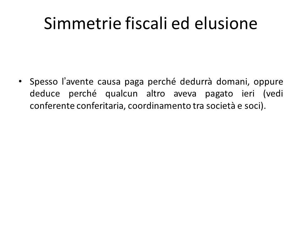 Simmetrie fiscali ed elusione Spesso l'avente causa paga perché dedurrà domani, oppure deduce perché qualcun altro aveva pagato ieri (vedi conferente