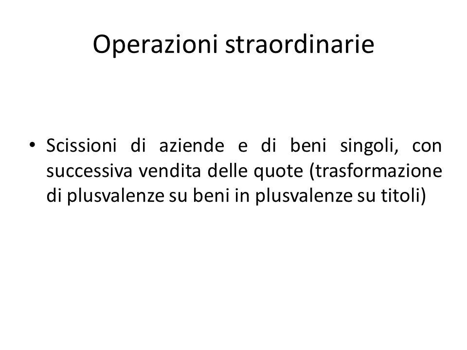 Operazioni straordinarie Scissioni di aziende e di beni singoli, con successiva vendita delle quote (trasformazione di plusvalenze su beni in plusvalenze su titoli)