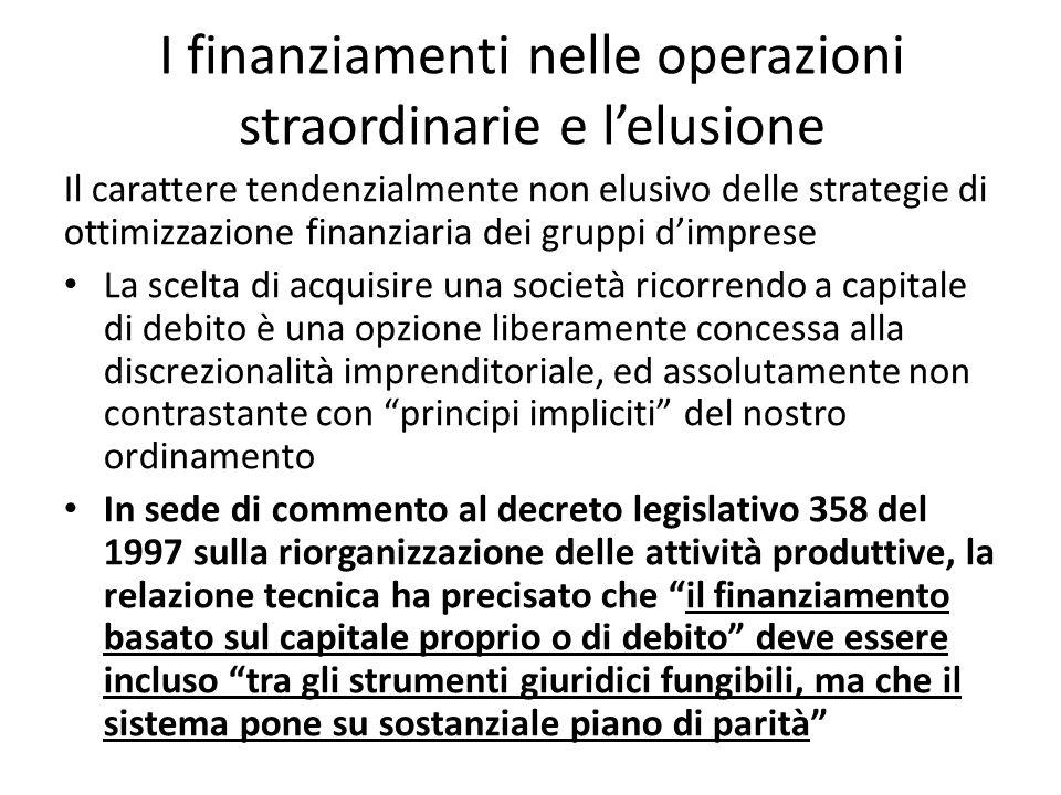 I finanziamenti nelle operazioni straordinarie e l'elusione Il carattere tendenzialmente non elusivo delle strategie di ottimizzazione finanziaria dei gruppi d'imprese La scelta di acquisire una società ricorrendo a capitale di debito è una opzione liberamente concessa alla discrezionalità imprenditoriale, ed assolutamente non contrastante con principi impliciti del nostro ordinamento In sede di commento al decreto legislativo 358 del 1997 sulla riorganizzazione delle attività produttive, la relazione tecnica ha precisato che il finanziamento basato sul capitale proprio o di debito deve essere incluso tra gli strumenti giuridici fungibili, ma che il sistema pone su sostanziale piano di parità