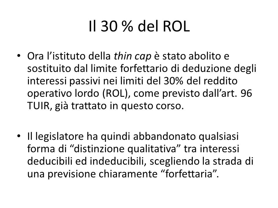 Il 30 % del ROL Ora l'istituto della thin cap è stato abolito e sostituito dal limite forfettario di deduzione degli interessi passivi nei limiti del 30% del reddito operativo lordo (ROL), come previsto dall'art.