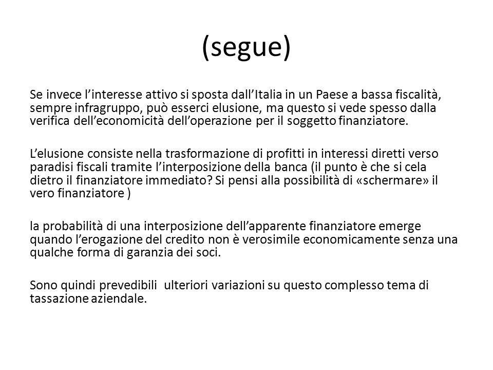 (segue) Se invece l'interesse attivo si sposta dall'Italia in un Paese a bassa fiscalità, sempre infragruppo, può esserci elusione, ma questo si vede spesso dalla verifica dell'economicità dell'operazione per il soggetto finanziatore.