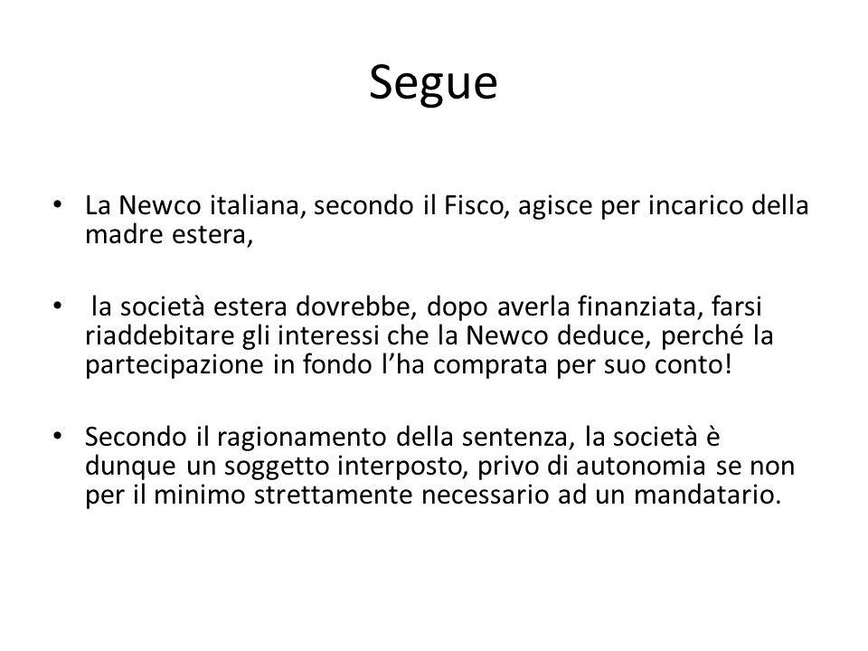 Segue La Newco italiana, secondo il Fisco, agisce per incarico della madre estera, la società estera dovrebbe, dopo averla finanziata, farsi riaddebitare gli interessi che la Newco deduce, perché la partecipazione in fondo l'ha comprata per suo conto.