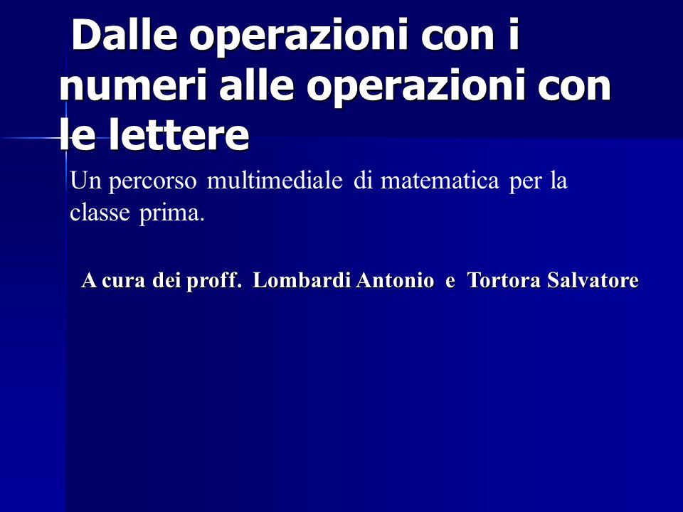 Dalle operazioni con i numeri alle operazioni con le lettere Dalle operazioni con i numeri alle operazioni con le lettere Un percorso multimediale di matematica per la classe prima.