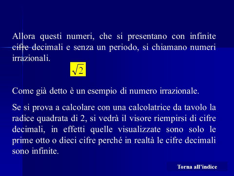 Allora questi numeri, che si presentano con infinite cifre decimali e senza un periodo, si chiamano numeri irrazionali. Come già detto è un esempio di