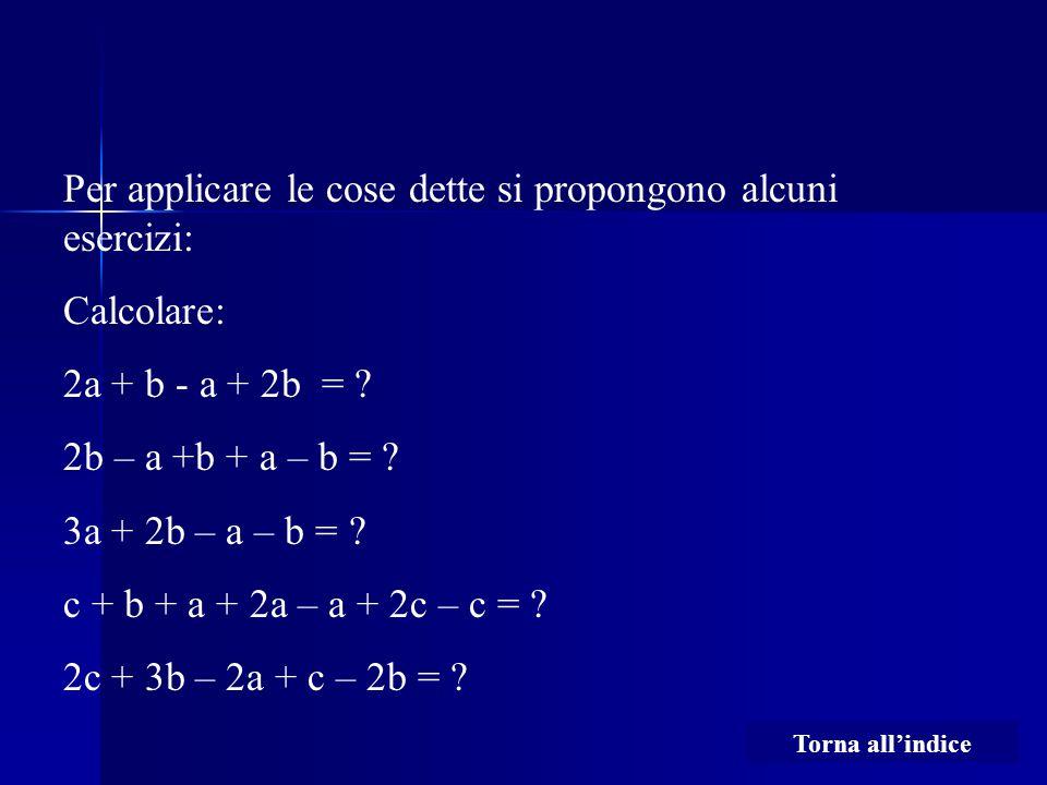 Per applicare le cose dette si propongono alcuni esercizi: Calcolare: 2a + b - a + 2b = ? 2b – a +b + a – b = ? 3a + 2b – a – b = ? c + b + a + 2a – a