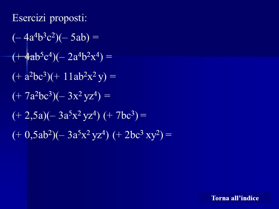 Esercizi proposti: (– 4a 4 b 3 c 2 )(– 5ab) = (+ 4ab 5 c 4 )(– 2a 4 b 2 x 4 ) = (+ a 2 bc 3 )(+ 11ab 2 x 2 y) = (+ 7a 2 bc 3 )(– 3x 2 yz 4 ) = (+ 2,5a