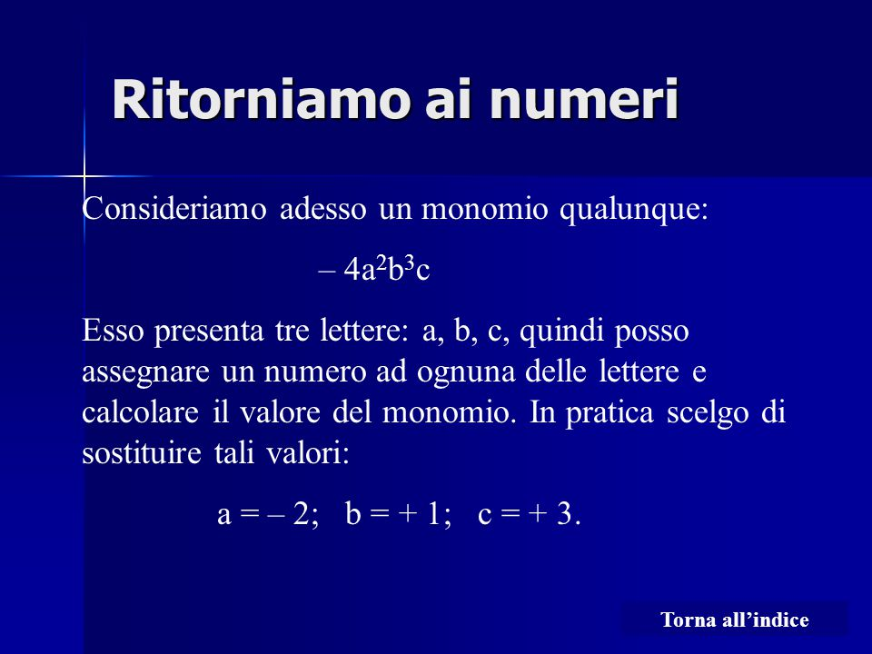 Ritorniamo ai numeri Consideriamo adesso un monomio qualunque: – 4a 2 b 3 c Esso presenta tre lettere: a, b, c, quindi posso assegnare un numero ad ognuna delle lettere e calcolare il valore del monomio.