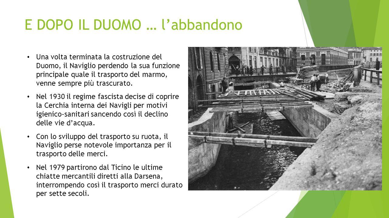 E DOPO IL DUOMO … l'abbandono Una volta terminata la costruzione del Duomo, il Naviglio perdendo la sua funzione principale quale il trasporto del mar