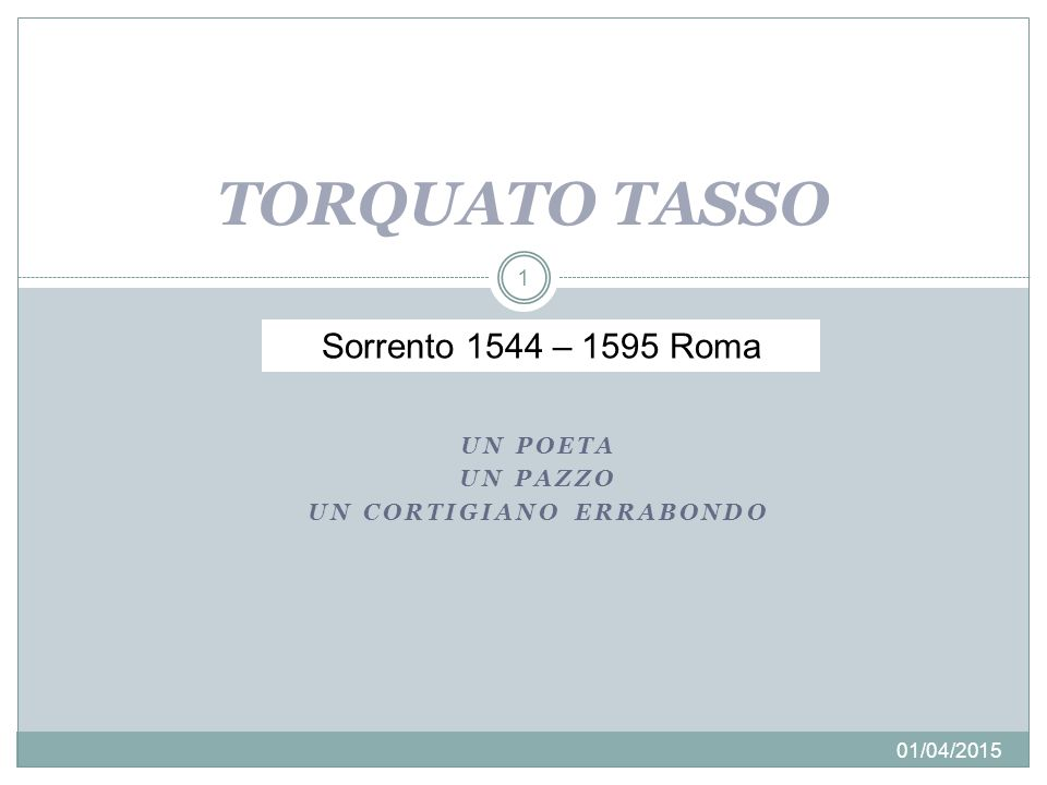 01/04/2015 2 1544: Nasce a Sorrento dal poeta e cortigiano Bernardo 1544-'54: Trascorre l'infanzia fra Salerno e Napoli 1554: Raggiunge il padre a Roma