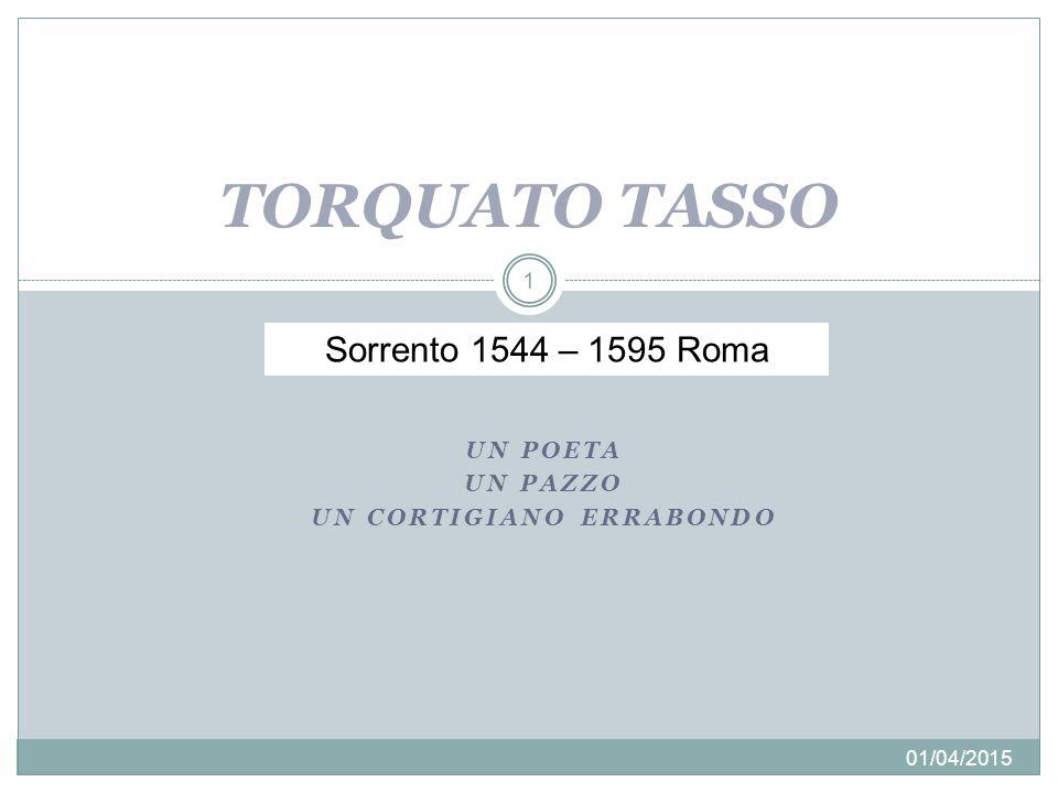 UN POETA UN PAZZO UN CORTIGIANO ERRABONDO 01/04/2015 1 TORQUATO TASSO Sorrento 1544 – 1595 Roma