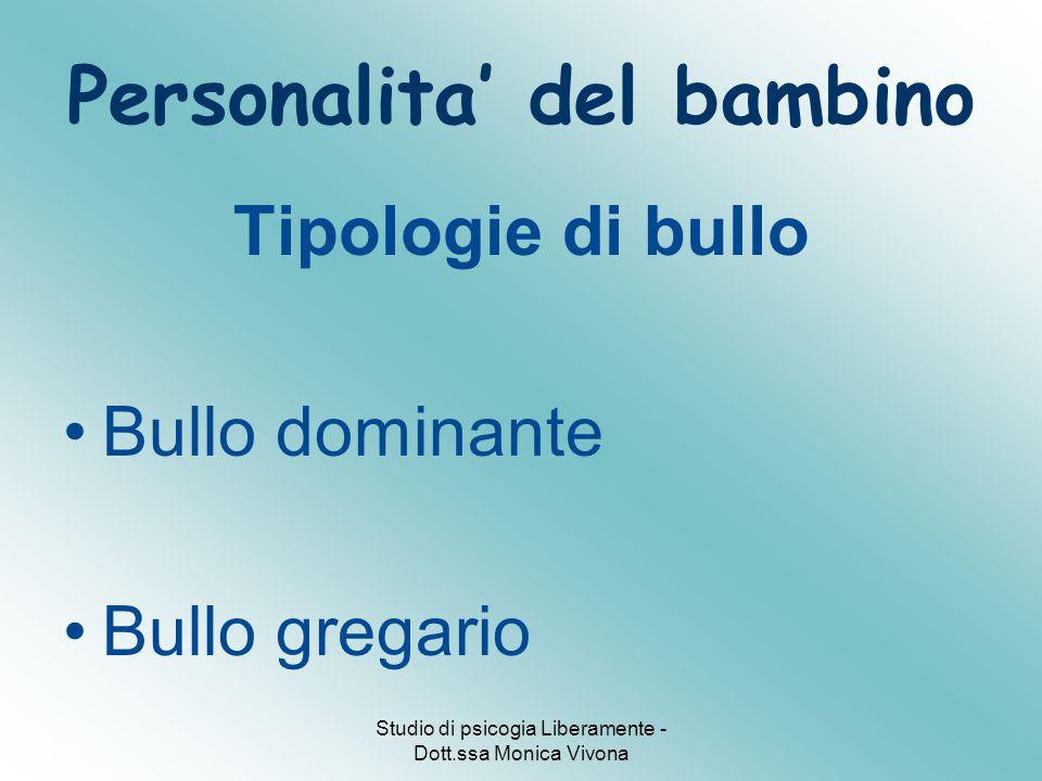Studio di psicogia Liberamente - Dott.ssa Monica Vivona Personalita' del bambino Tipologie di bullo Bullo dominante Bullo gregario