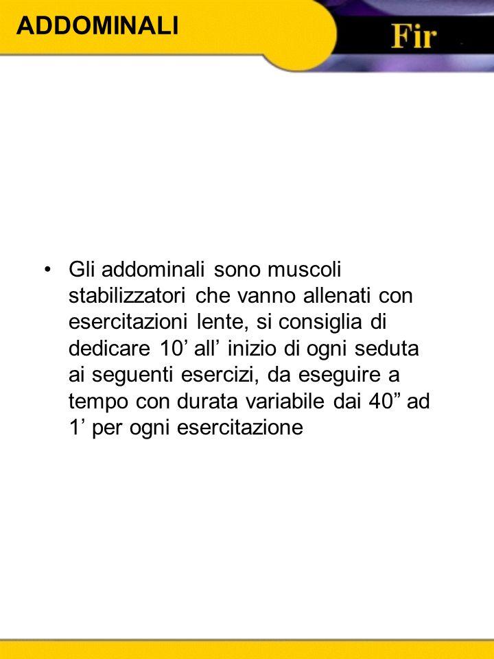 ADDOMINALI Gli addominali sono muscoli stabilizzatori che vanno allenati con esercitazioni lente, si consiglia di dedicare 10' all' inizio di ogni sed