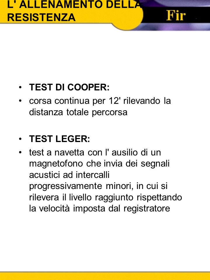 L' ALLENAMENTO DELLA RESISTENZA TEST DI COOPER: corsa continua per 12' rilevando la distanza totale percorsa TEST LEGER: test a navetta con l' ausilio