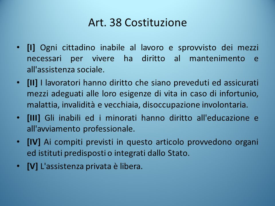 Art. 38 Costituzione [I] Ogni cittadino inabile al lavoro e sprovvisto dei mezzi necessari per vivere ha diritto al mantenimento e all'assistenza soci