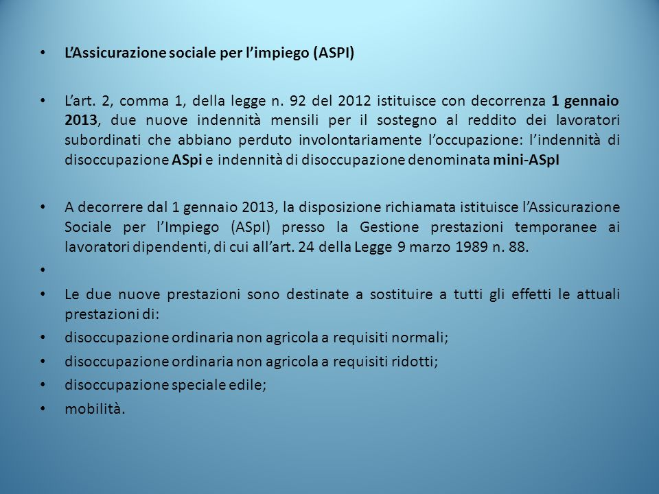 L'Assicurazione sociale per l'impiego (ASPI) L'art. 2, comma 1, della legge n. 92 del 2012 istituisce con decorrenza 1 gennaio 2013, due nuove indenni