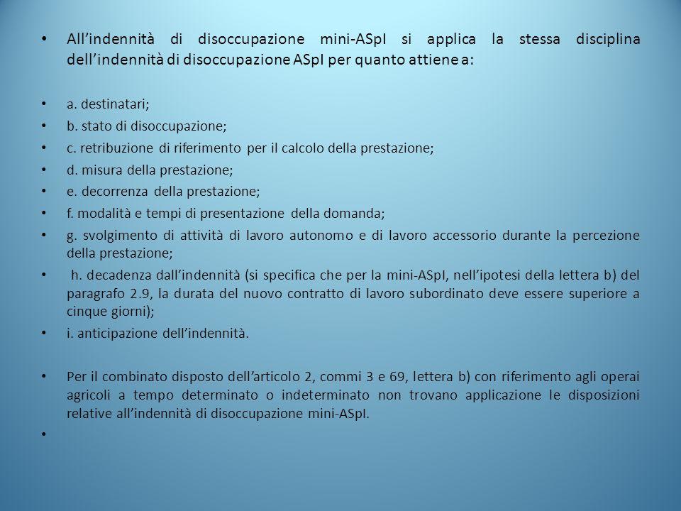 All'indennità di disoccupazione mini-ASpI si applica la stessa disciplina dell'indennità di disoccupazione ASpI per quanto attiene a: a. destinatari;
